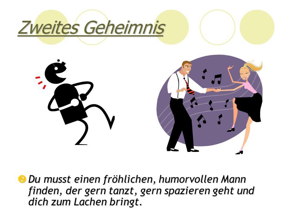 Zweites Geheimnis Du musst einen fröhlichen, humorvollen Mann finden, der gern tanzt, gern spazieren geht und dich zum Lachen bringt.