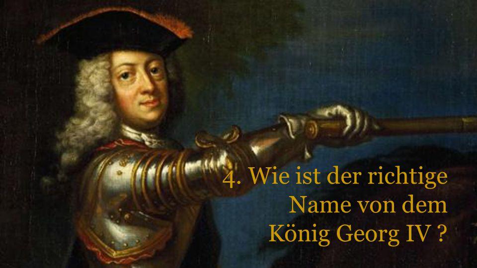 4. Wie ist der richtige Name von dem König Georg IV