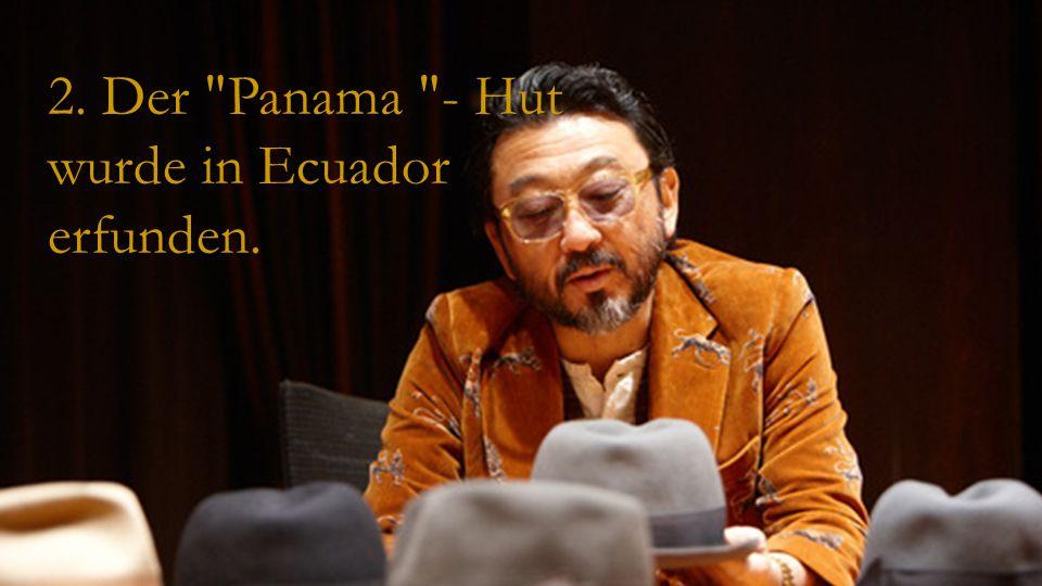 2. Der Panama - Hut wurde in Ecuador erfunden.