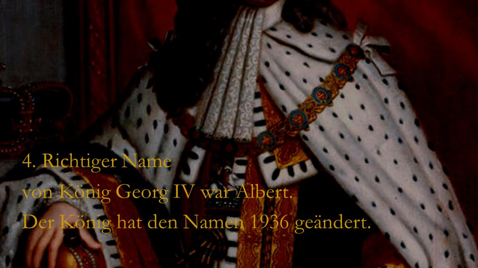 4. Richtiger Name von König Georg IV war Albert. Der König hat den Namen 1936 geändert.