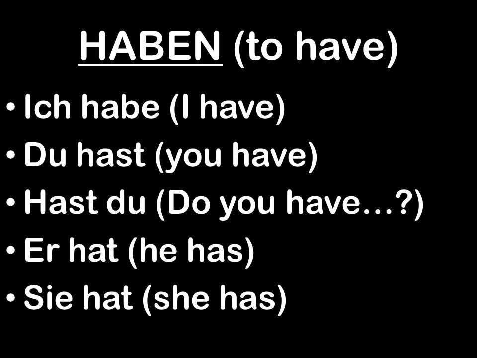 HABEN (to have) Ich habe (I have) Du hast (you have)