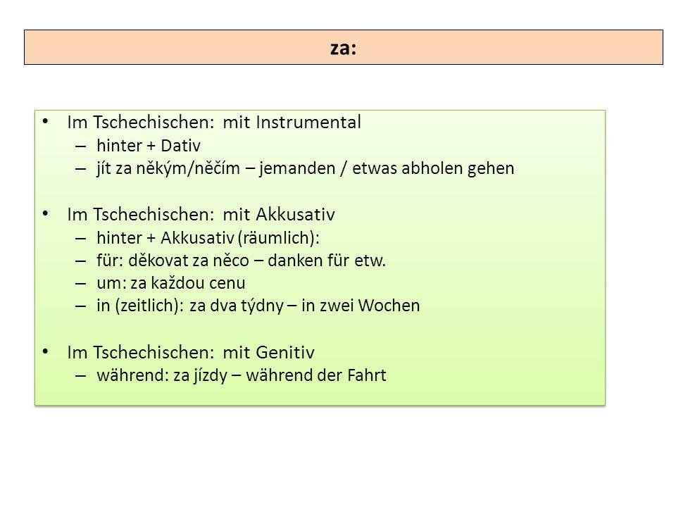 za: Im Tschechischen: mit Instrumental Im Tschechischen: mit Akkusativ