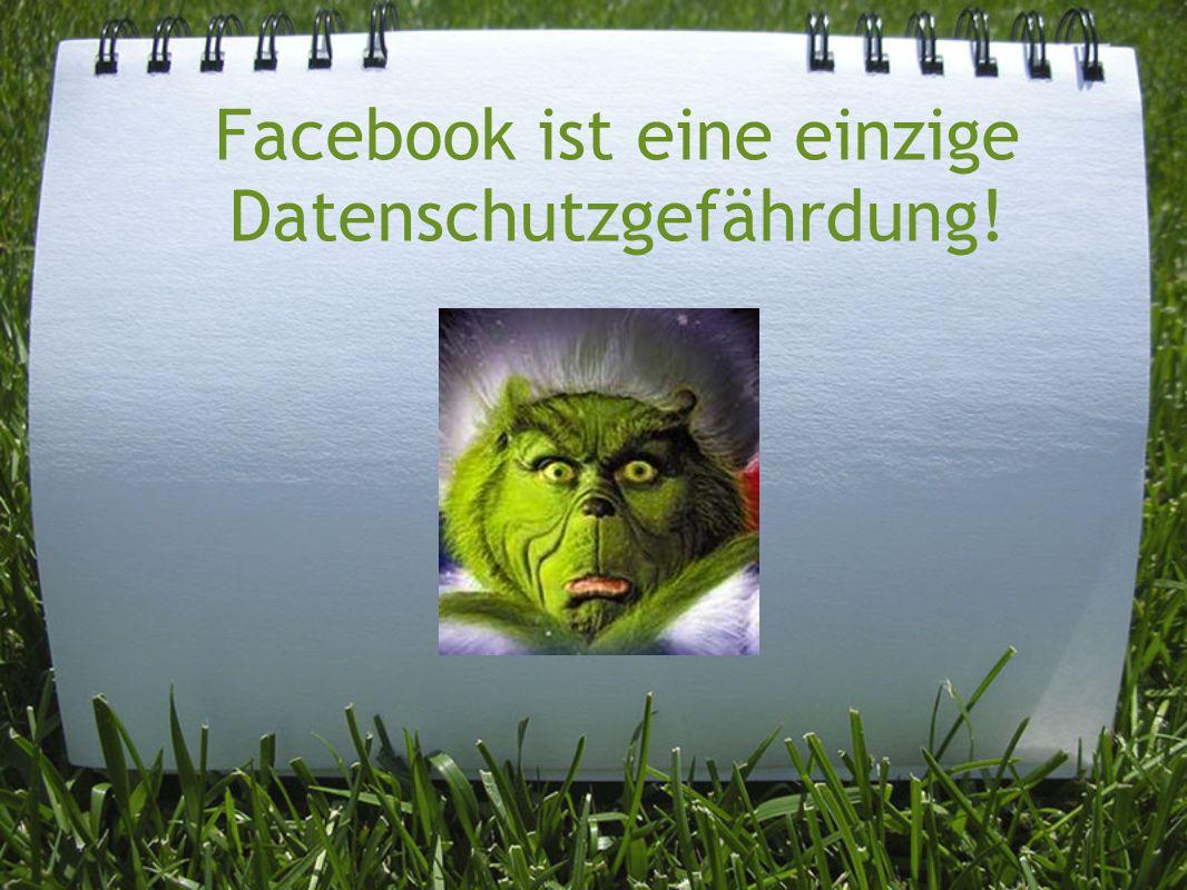 Facebook ist eine einzige Datenschutzgefährdung!