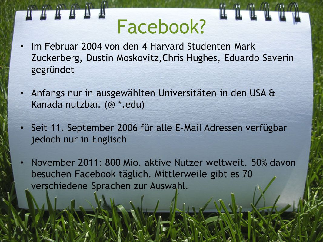 Facebook Im Februar 2004 von den 4 Harvard Studenten Mark Zuckerberg, Dustin Moskovitz,Chris Hughes, Eduardo Saverin gegründet.