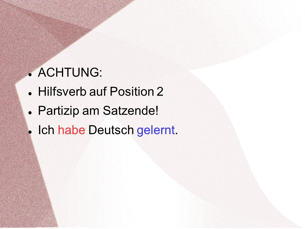 ACHTUNG: Hilfsverb auf Position 2 Partizip am Satzende! Ich habe Deutsch gelernt.