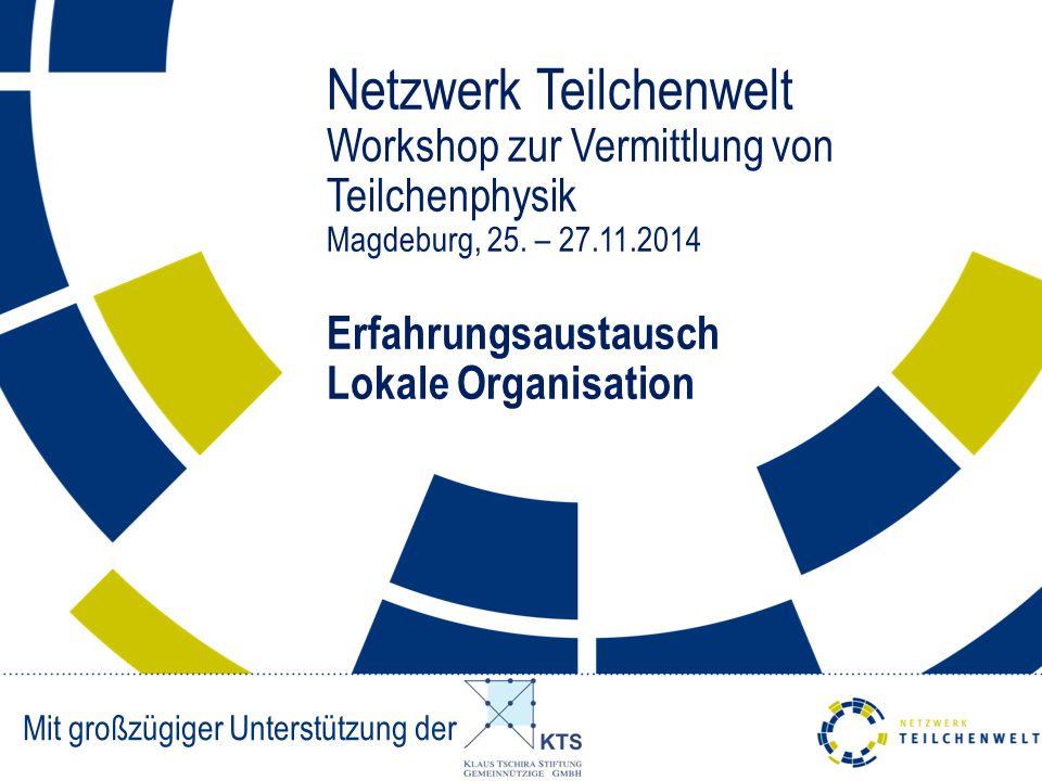 Netzwerk Teilchenwelt Workshop zur Vermittlung von Teilchenphysik Magdeburg, 25. – 27.11.2014 Erfahrungsaustausch Lokale Organisation