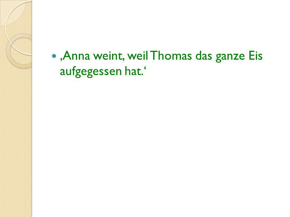 'Anna weint, weil Thomas das ganze Eis aufgegessen hat.'