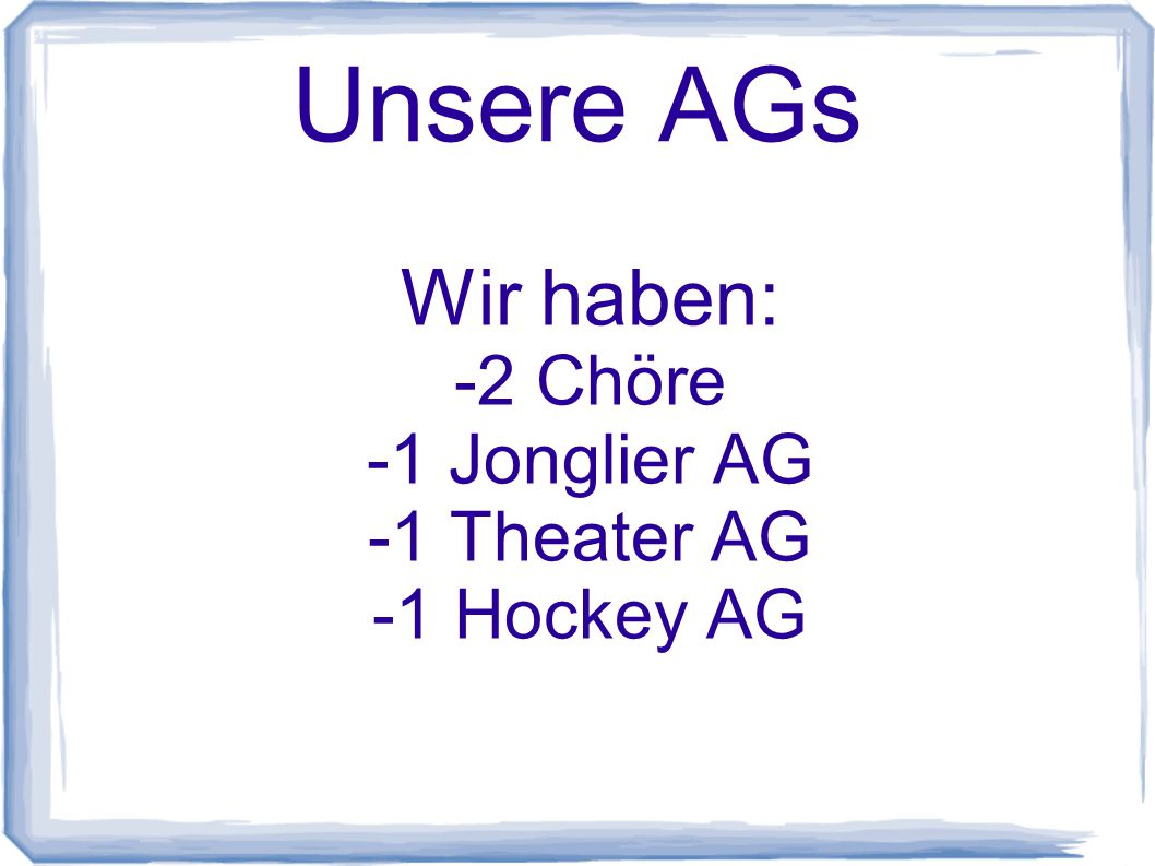 Wir haben: -2 Chöre -1 Jonglier AG -1 Theater AG -1 Hockey AG