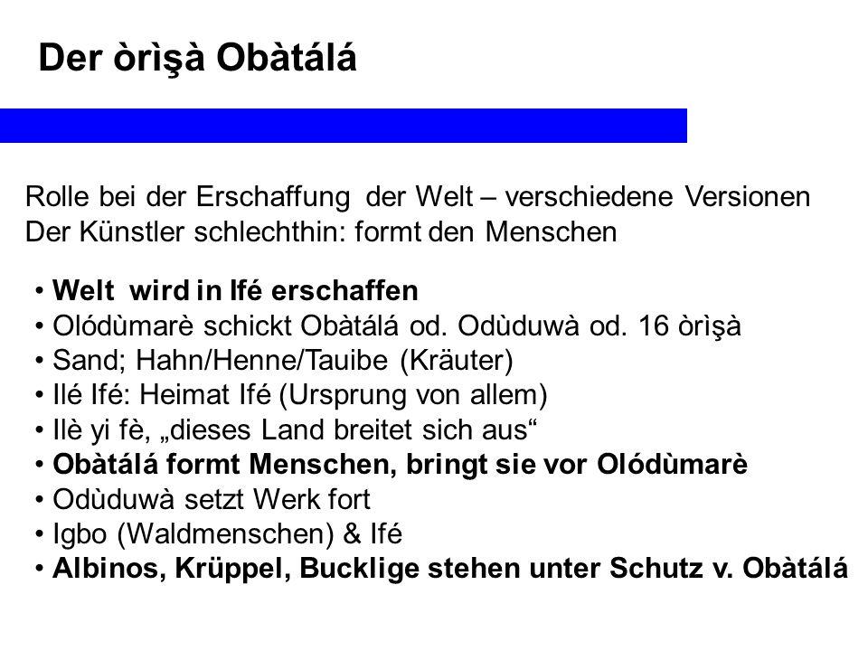 Der òrìşà Obàtálá Rolle bei der Erschaffung der Welt – verschiedene Versionen. Der Künstler schlechthin: formt den Menschen.