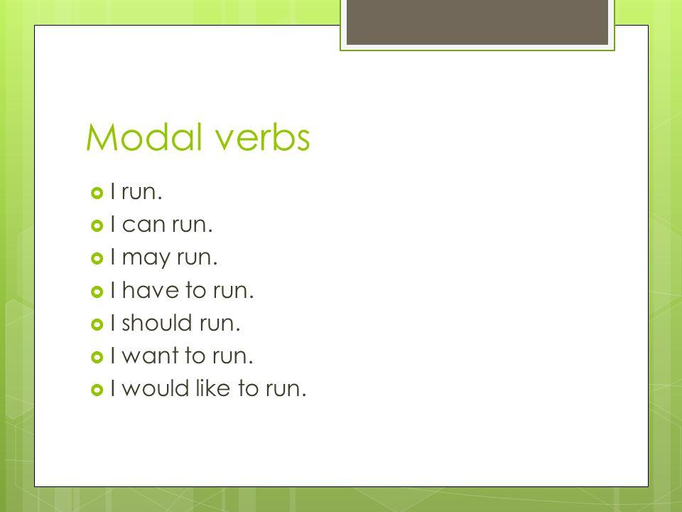 Modal verbs I run. I can run. I may run. I have to run. I should run.
