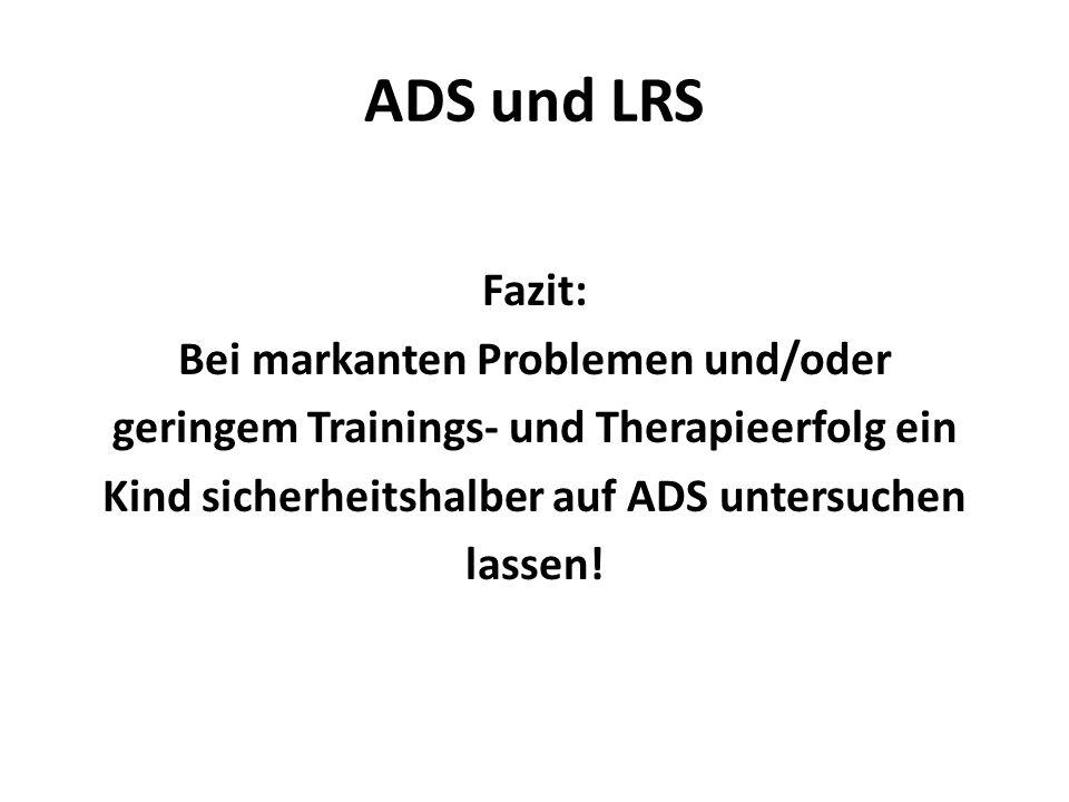ADS und LRSFazit: Bei markanten Problemen und/oder geringem Trainings- und Therapieerfolg ein Kind sicherheitshalber auf ADS untersuchen lassen.