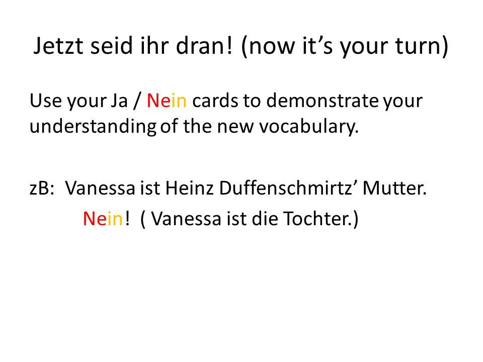 Jetzt seid ihr dran! (now it's your turn)