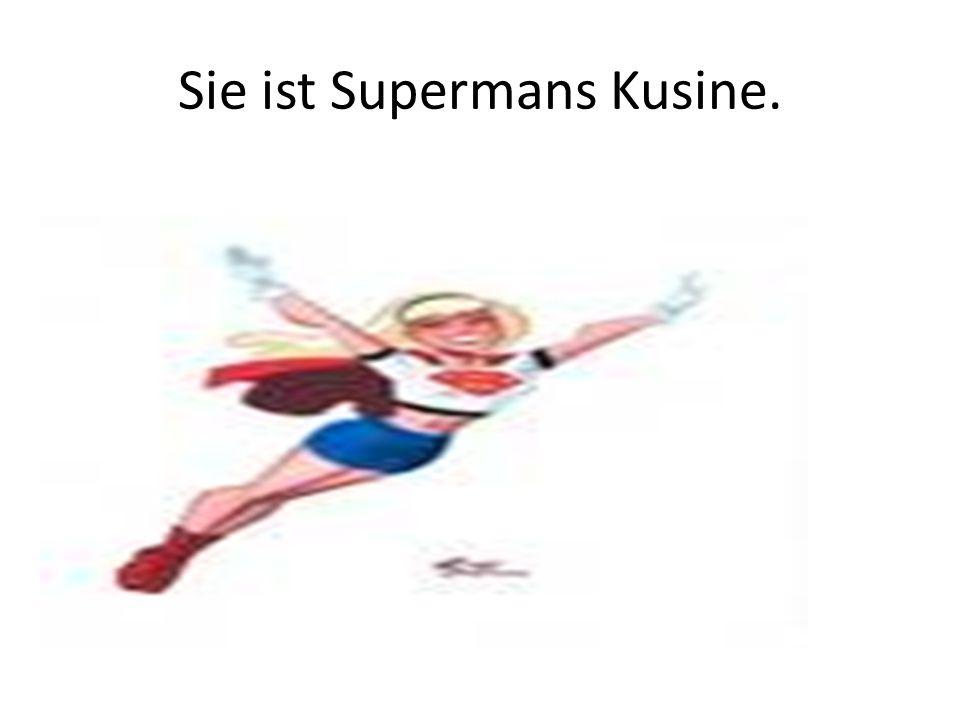 Sie ist Supermans Kusine.