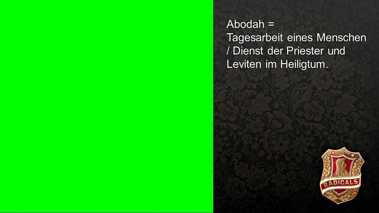 Abodah Abodah = Tagesarbeit eines Menschen / Dienst der Priester und Leviten im Heiligtum.