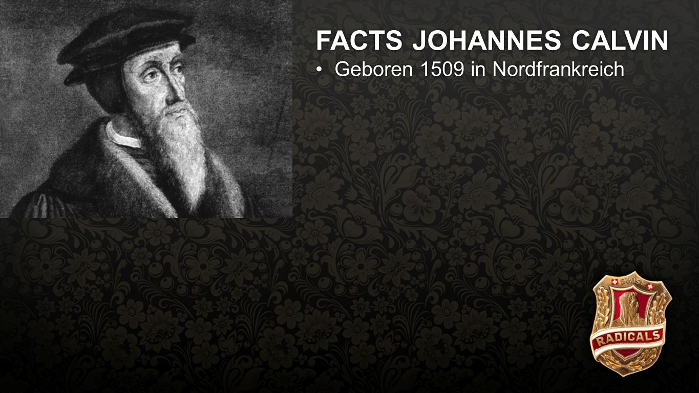Facts Calvin FACTS JOHANNES CALVIN Geboren 1509 in Nordfrankreich