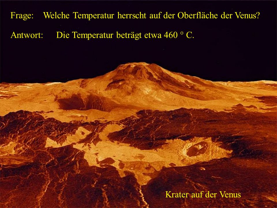 Frage: Welche Temperatur herrscht auf der Oberfläche der Venus Antwort: Die Temperatur beträgt etwa 460 ° C.