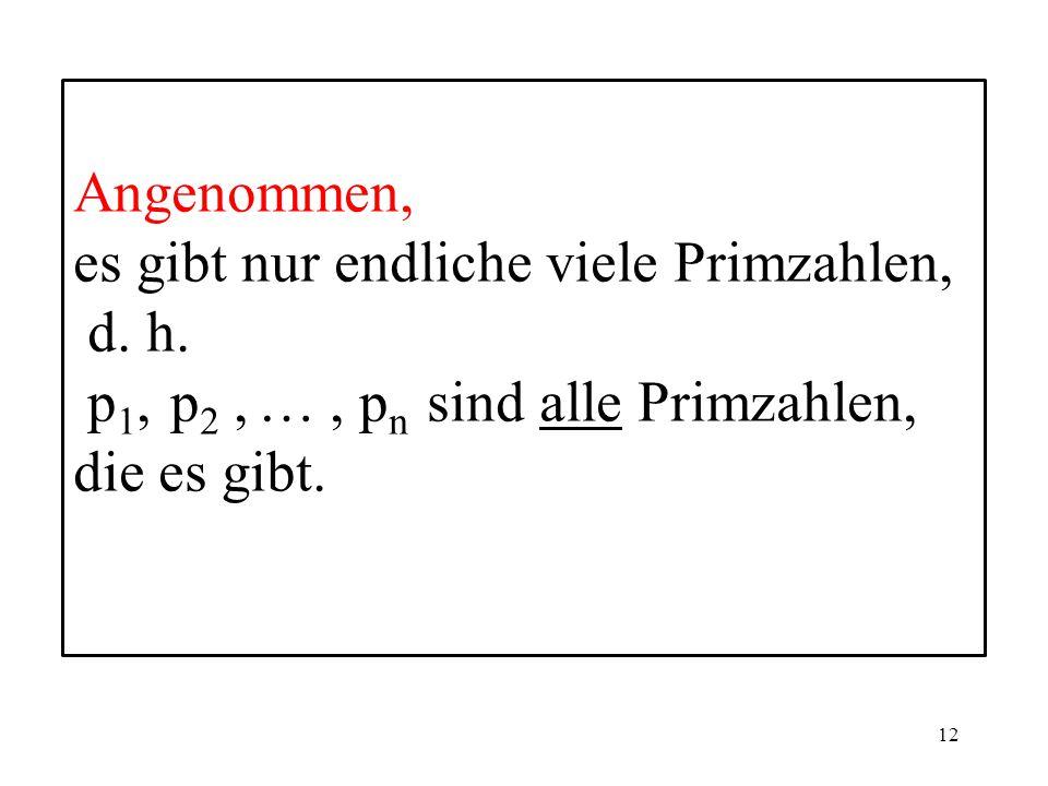Angenommen, es gibt nur endliche viele Primzahlen, d.