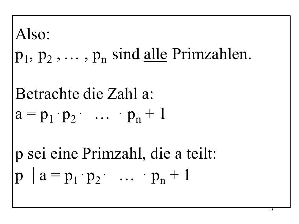 Also: p1, p2 , … , pn sind alle Primzahlen. Betrachte die Zahl a: a = p1 . p2 . … . pn + 1.