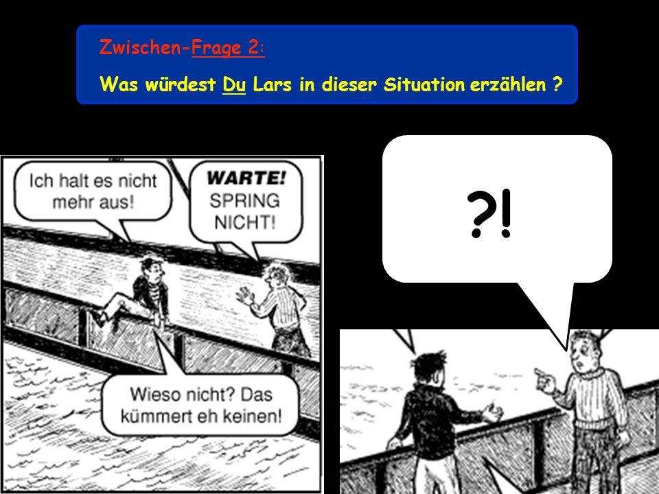 Zwischen-Frage 2: Was würdest Du Lars in dieser Situation erzählen !