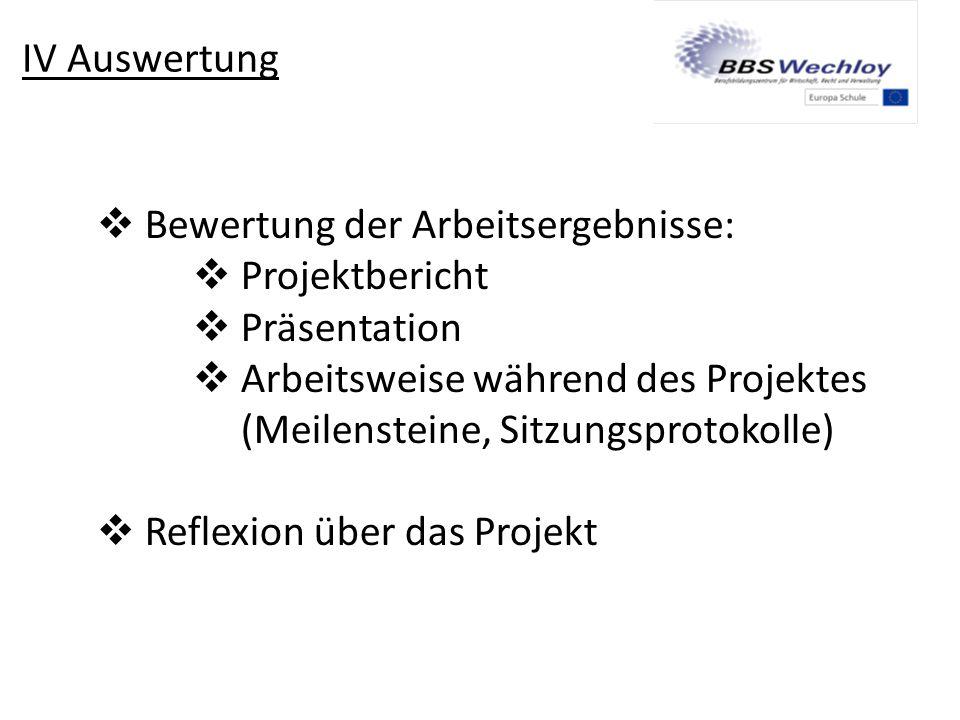 IV Auswertung Bewertung der Arbeitsergebnisse: Projektbericht. Präsentation. Arbeitsweise während des Projektes.