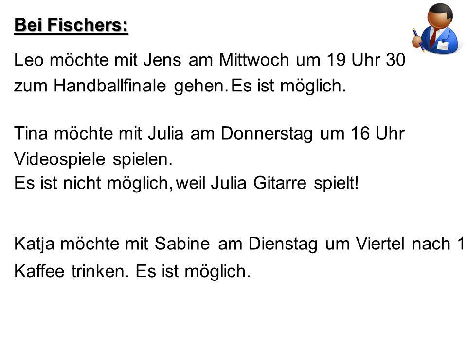 Bei Fischers: Leo möchte mit Jens. am Mittwoch um 19 Uhr 30. zum Handballfinale gehen. Es ist möglich.