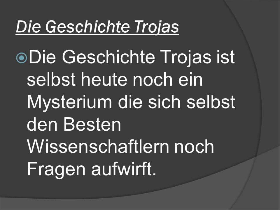 Die Geschichte Trojas Die Geschichte Trojas ist selbst heute noch ein Mysterium die sich selbst den Besten Wissenschaftlern noch Fragen aufwirft.