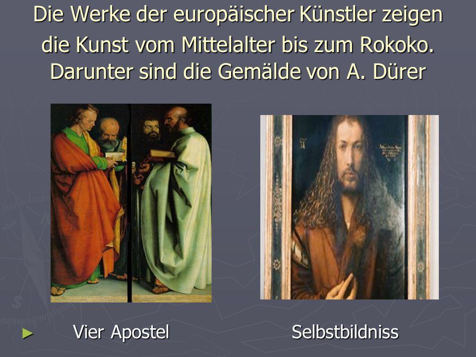 Die Werke der europäischer Künstler zeigen die Kunst vom Mittelalter bis zum Rokoko. Darunter sind die Gemälde von A. Dürer