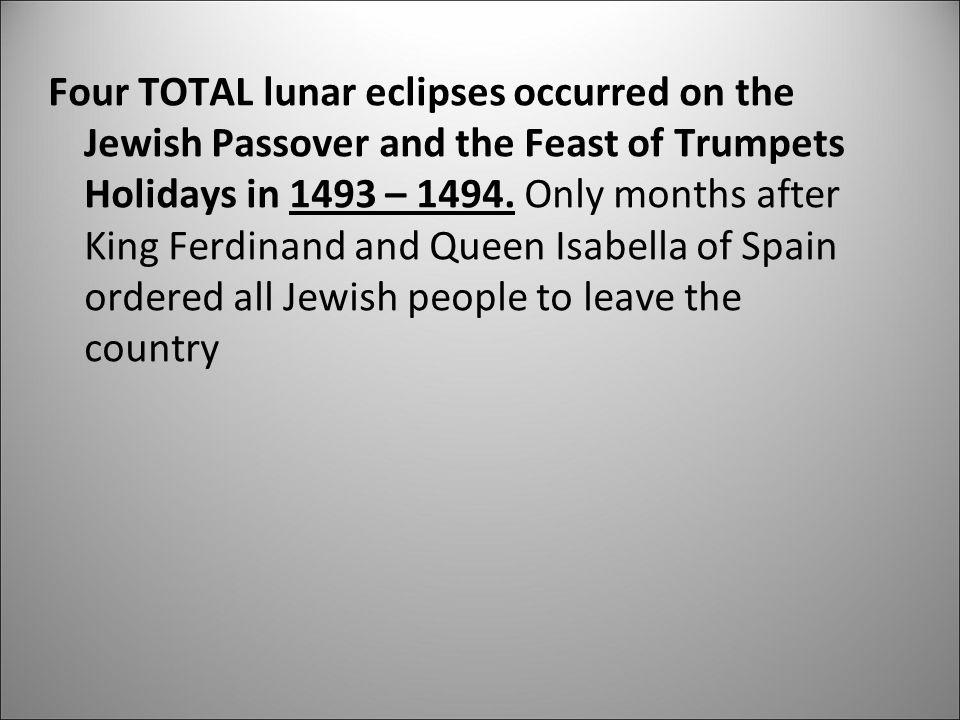 Four TOTAL lunar eclipses occurred on the Jewish Passover and the Feast of Trumpets Holidays in 1493 – 1494. Only months after King Ferdinand and Queen Isabella of Spain ordered all Jewish people to leave the country