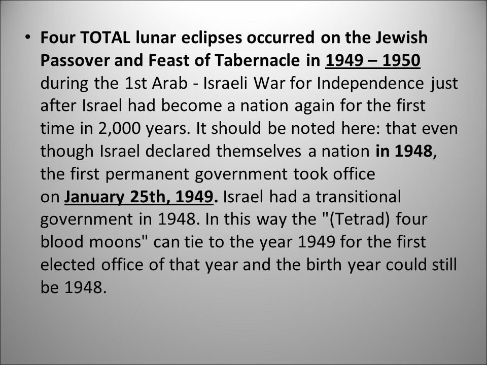 Four TOTAL lunar eclipses occurred on the Jewish Passover and Feast of Tabernacle in 1949 – 1950 during the 1st Arab - Israeli War for Independence just after Israel had become a nation again for the first time in 2,000 years.
