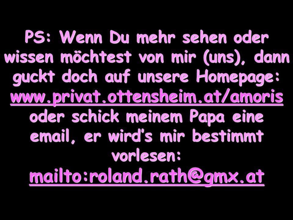 PS: Wenn Du mehr sehen oder wissen möchtest von mir (uns), dann guckt doch auf unsere Homepage: www.privat.ottensheim.at/amoris oder schick meinem Papa eine email, er wird's mir bestimmt vorlesen: mailto:roland.rath@gmx.at