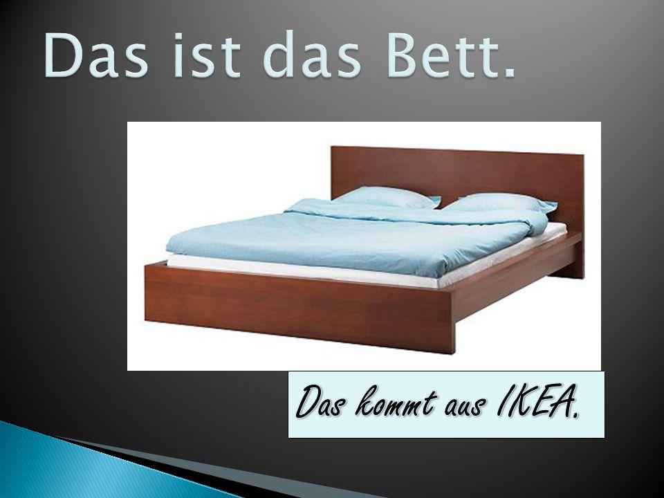 Das ist das Bett. Das kommt aus IKEA.