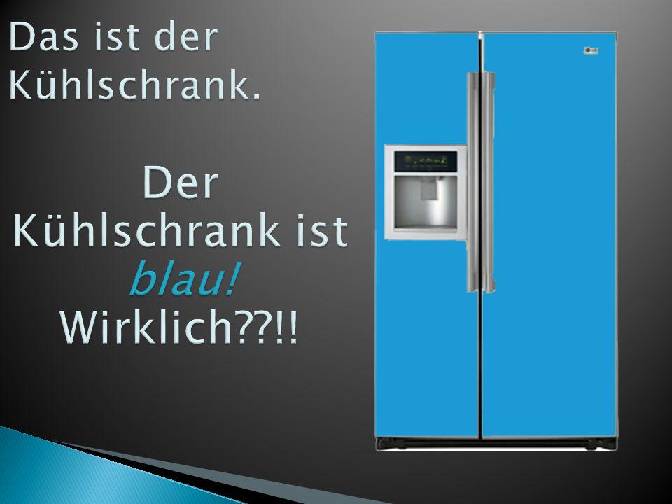 Das ist der Kühlschrank.