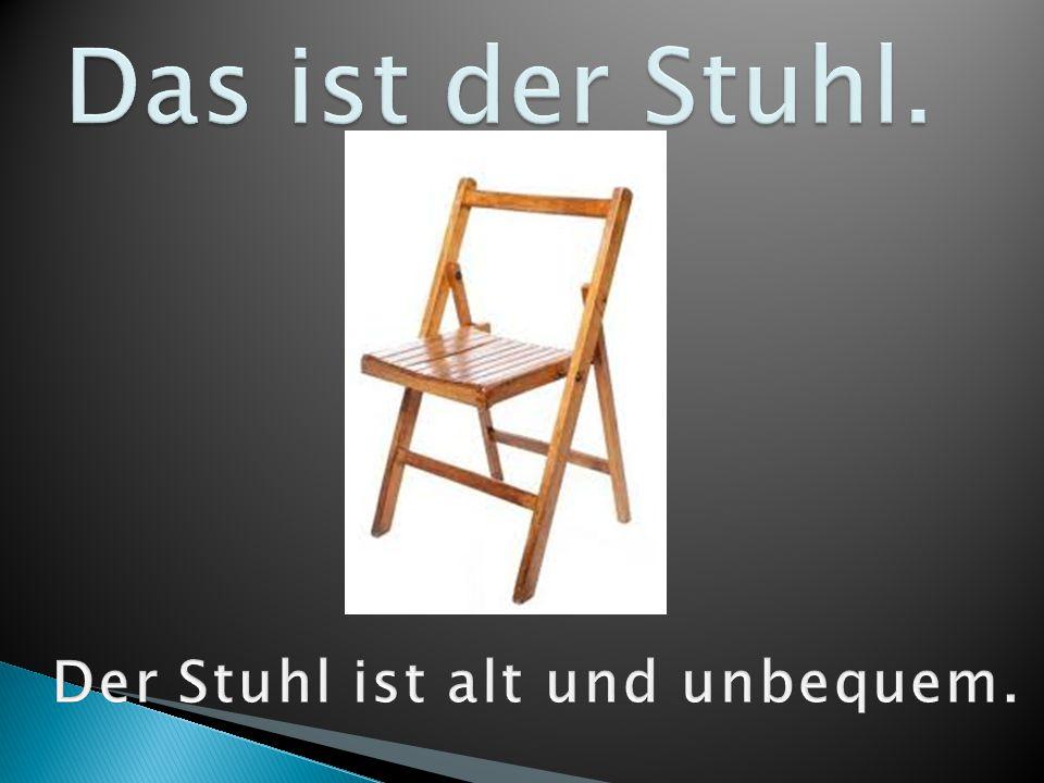 Der Stuhl ist alt und unbequem.