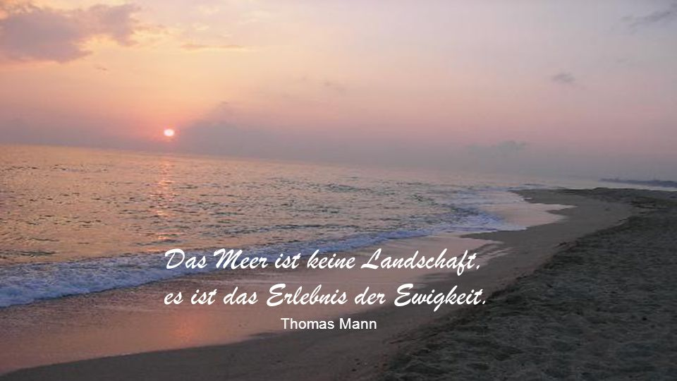 Das Meer ist keine Landschaft, es ist das Erlebnis der Ewigkeit.