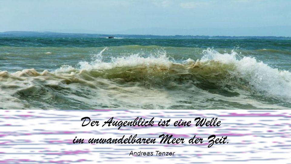 Der Augenblick ist eine Welle im unwandelbaren Meer der Zeit
