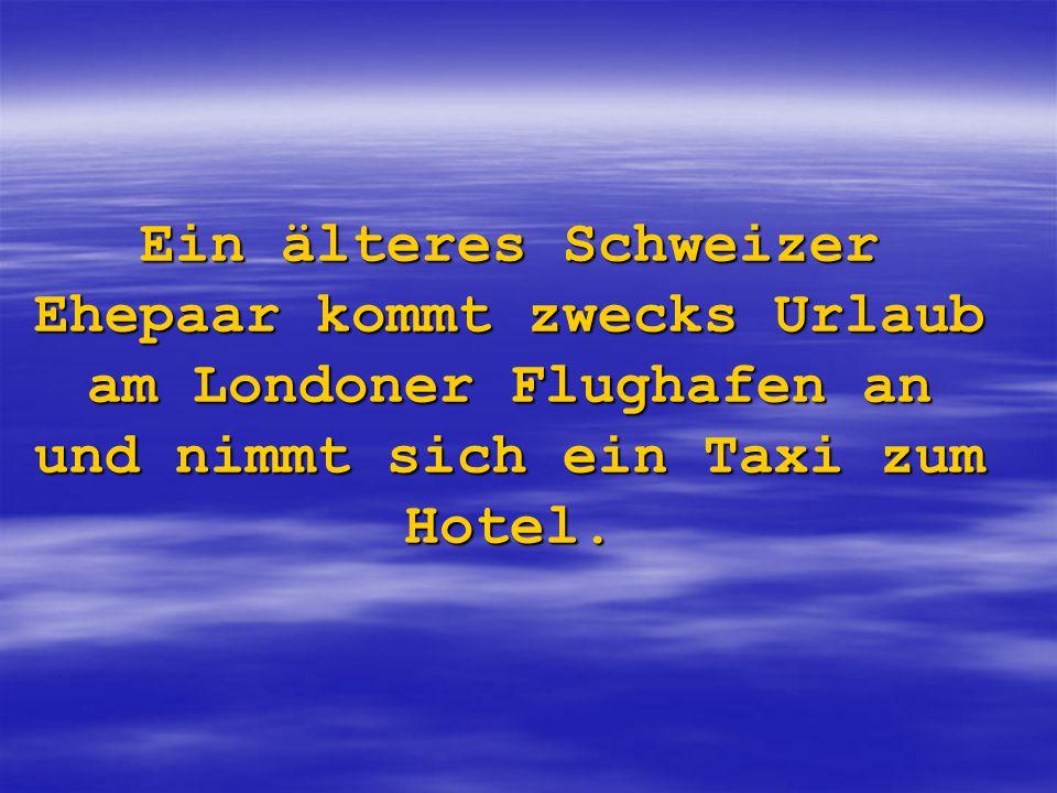 Ein älteres Schweizer Ehepaar kommt zwecks Urlaub am Londoner Flughafen an und nimmt sich ein Taxi zum Hotel.