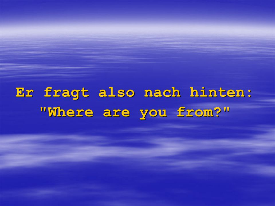Er fragt also nach hinten: Where are you from