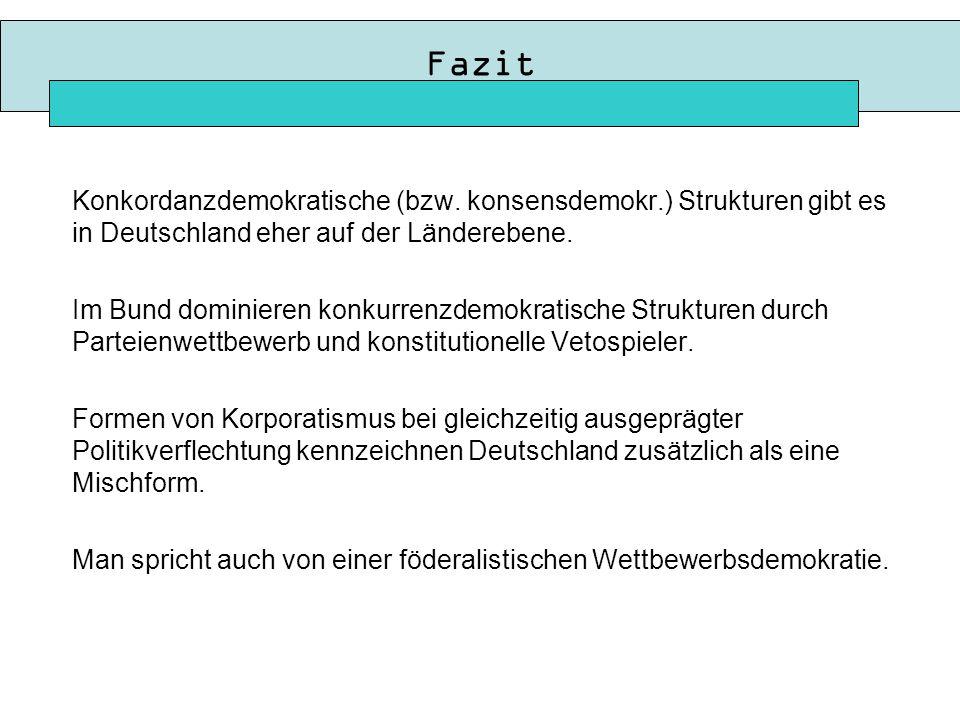 Fazit Konkordanzdemokratische (bzw. konsensdemokr.) Strukturen gibt es in Deutschland eher auf der Länderebene.
