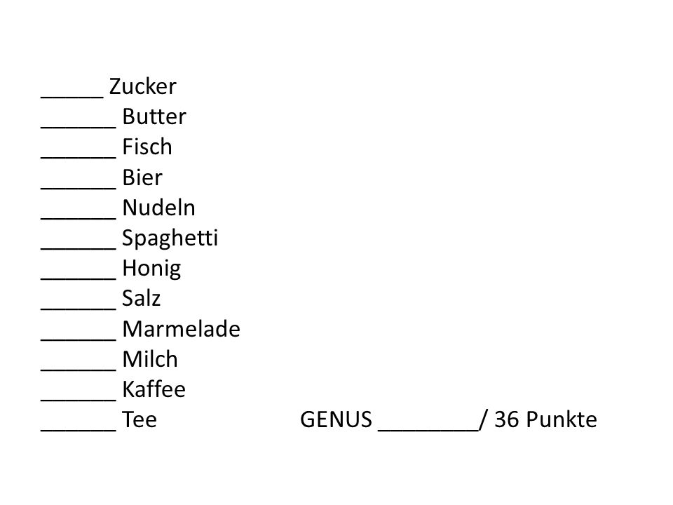 _____ Zucker ______ Butter ______ Fisch ______ Bier ______ Nudeln ______ Spaghetti ______ Honig ______ Salz ______ Marmelade ______ Milch ______ Kaffee ______ Tee GENUS ________/ 36 Punkte