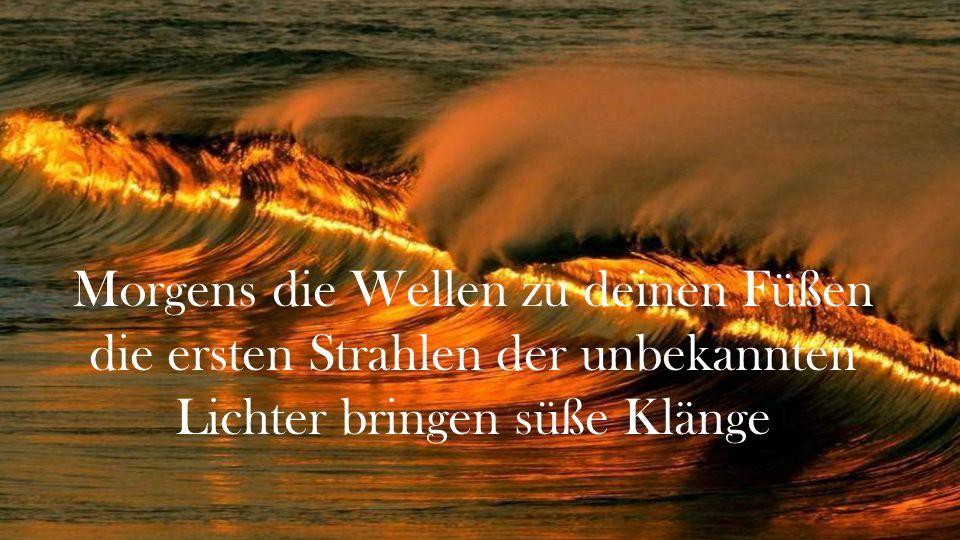 Morgens die Wellen zu deinen Füßen die ersten Strahlen der unbekannten Lichter bringen süße Klänge