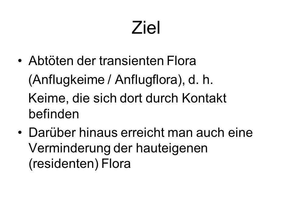 Ziel Abtöten der transienten Flora (Anflugkeime / Anflugflora), d. h.