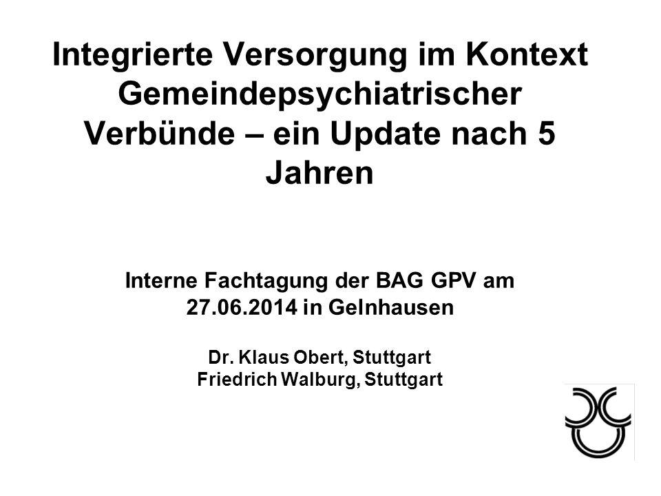 Integrierte Versorgung im Kontext Gemeindepsychiatrischer Verbünde – ein Update nach 5 Jahren Interne Fachtagung der BAG GPV am 27.06.2014 in Gelnhausen Dr.