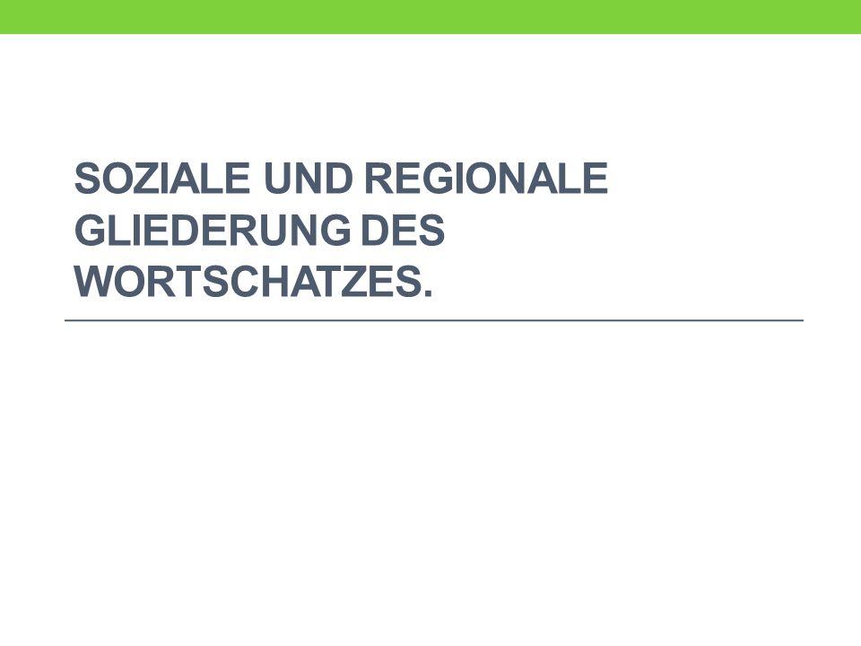 Soziale und regionale Gliederung des Wortschatzes.