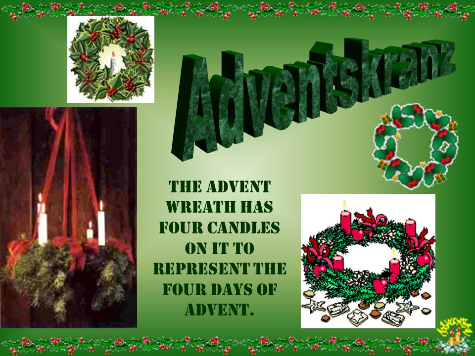 Adventskranz The Advent wreath has four candles on it to represent the four days of advent.