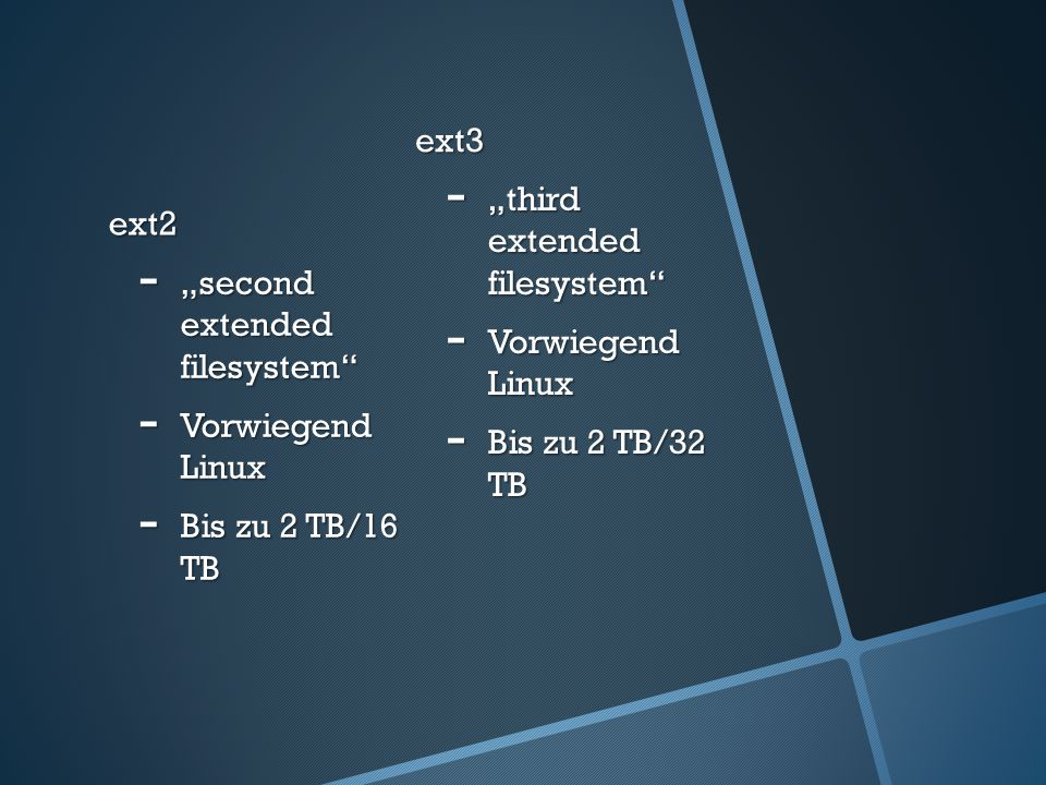 "ext3 ext2. ""third extended filesystem Vorwiegend Linux. Bis zu 2 TB/32 TB. ""second extended filesystem"
