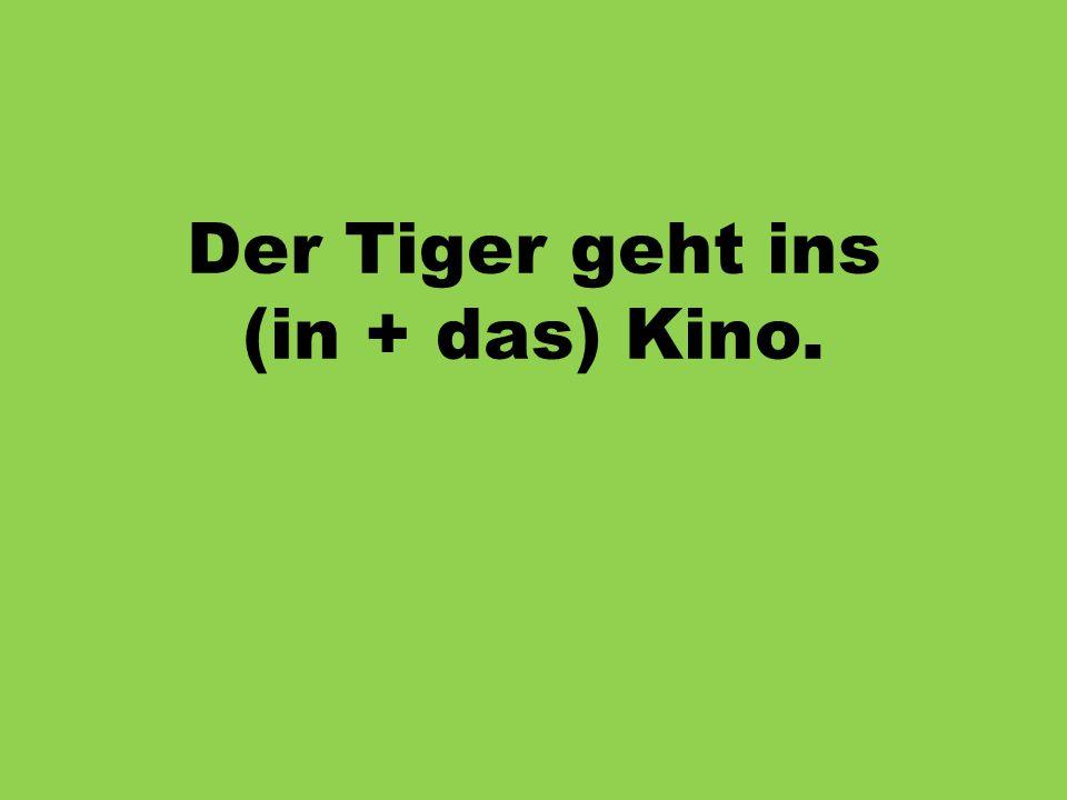 Der Tiger geht ins (in + das) Kino.
