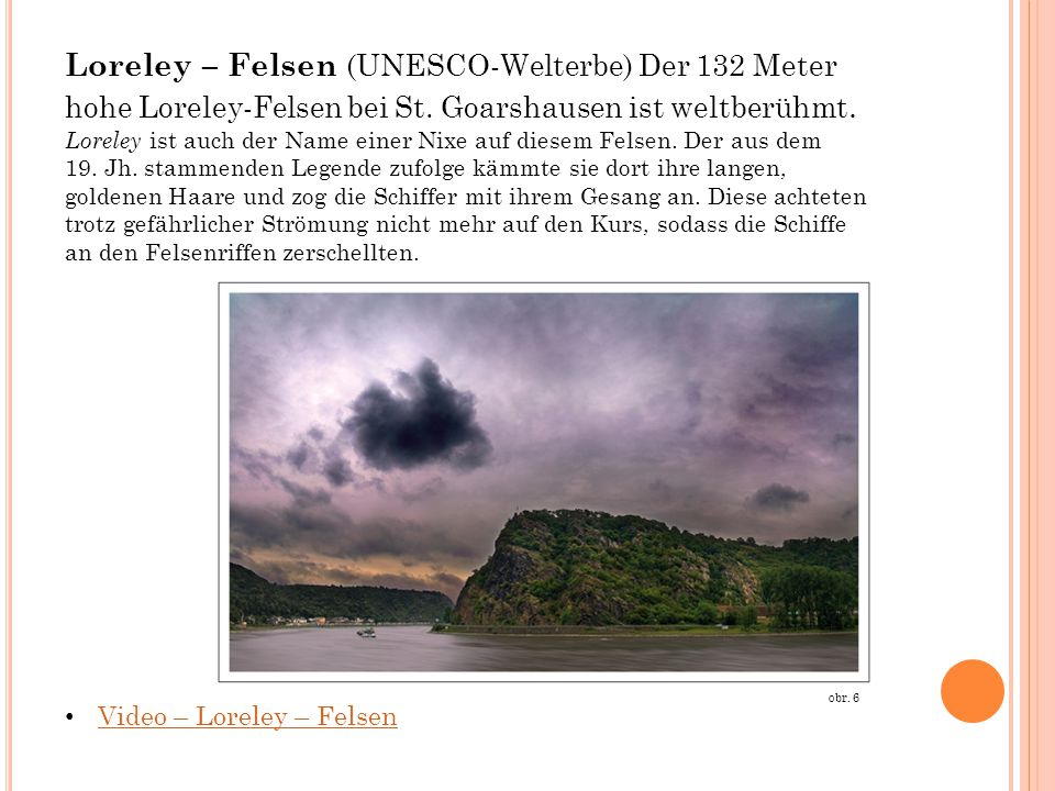 Loreley – Felsen (UNESCO-Welterbe) Der 132 Meter hohe Loreley-Felsen bei St. Goarshausen ist weltberühmt. Loreley ist auch der Name einer Nixe auf diesem Felsen. Der aus dem 19. Jh. stammenden Legende zufolge kämmte sie dort ihre langen, goldenen Haare und zog die Schiffer mit ihrem Gesang an. Diese achteten trotz gefährlicher Strömung nicht mehr auf den Kurs, sodass die Schiffe