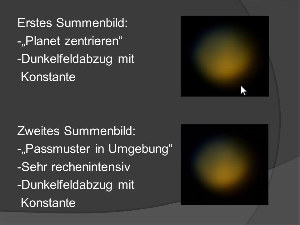 """Erstes Summenbild: -""""Planet zentrieren -Dunkelfeldabzug mit Konstante Zweites Summenbild: -""""Passmuster in Umgebung -Sehr rechenintensiv"""