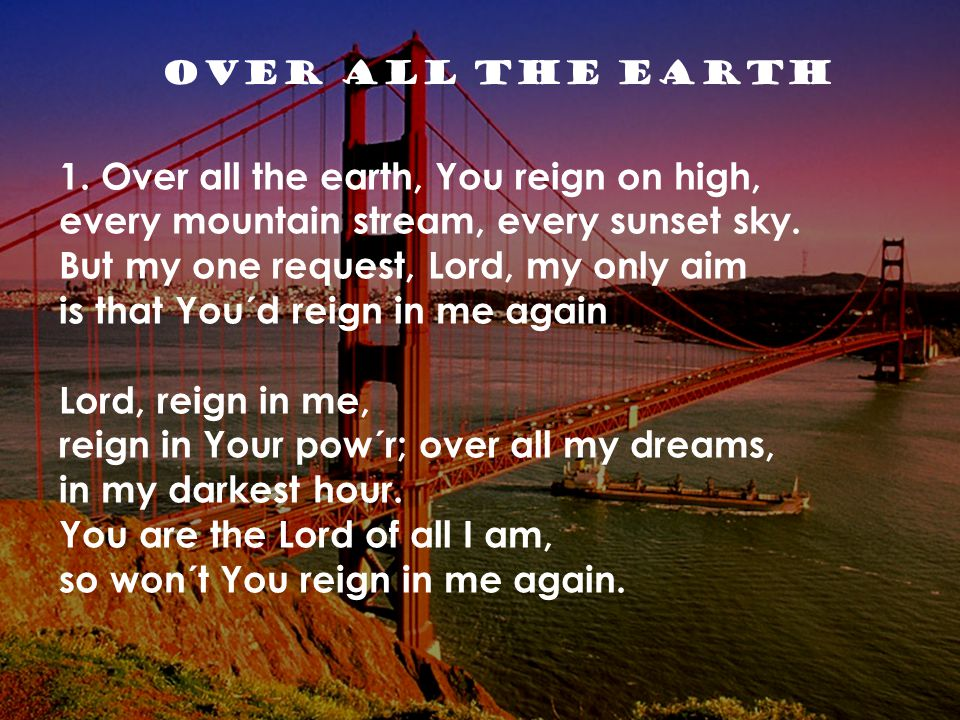 1. Over all the earth, You reign on high,