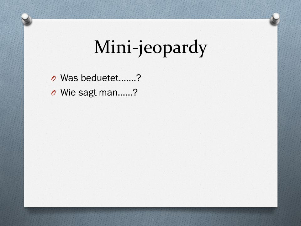 Mini-jeopardy Was beduetet....... Wie sagt man......